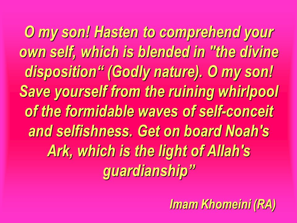 O my son! Hasten to comprehend your own self, which is blended in the divine disposition (Godly nature). O my son! Save yourself from the ruining whirlpool of the formidable waves of self-conceit and selfishness. Get on board Noah s Ark, which is the light of Allah s guardianship Imam Khomeini (RA)