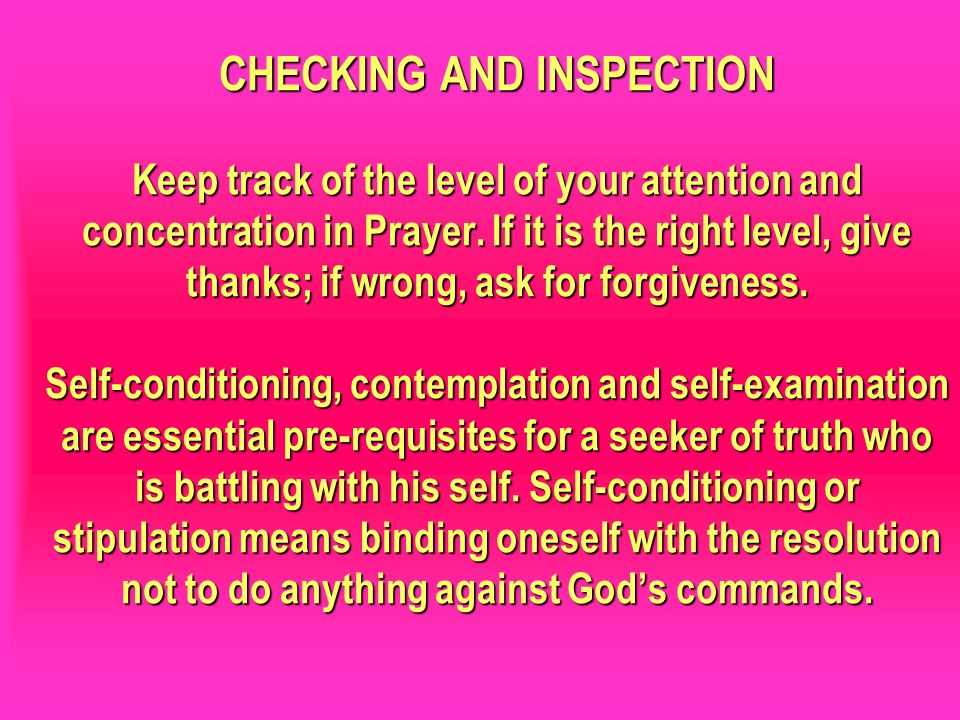CHECKING AND INSPECTION Keep track of the level of your attention and concentration in Prayer. If it is the right level, give thanks; if wrong, ask for forgiveness. Self-conditioning, contemplation and self-examination are essential pre-requisites for a seeker of truth who is battling with his self. Self-conditioning or stipulation means binding oneself with the resolution not to do anything against God's commands.