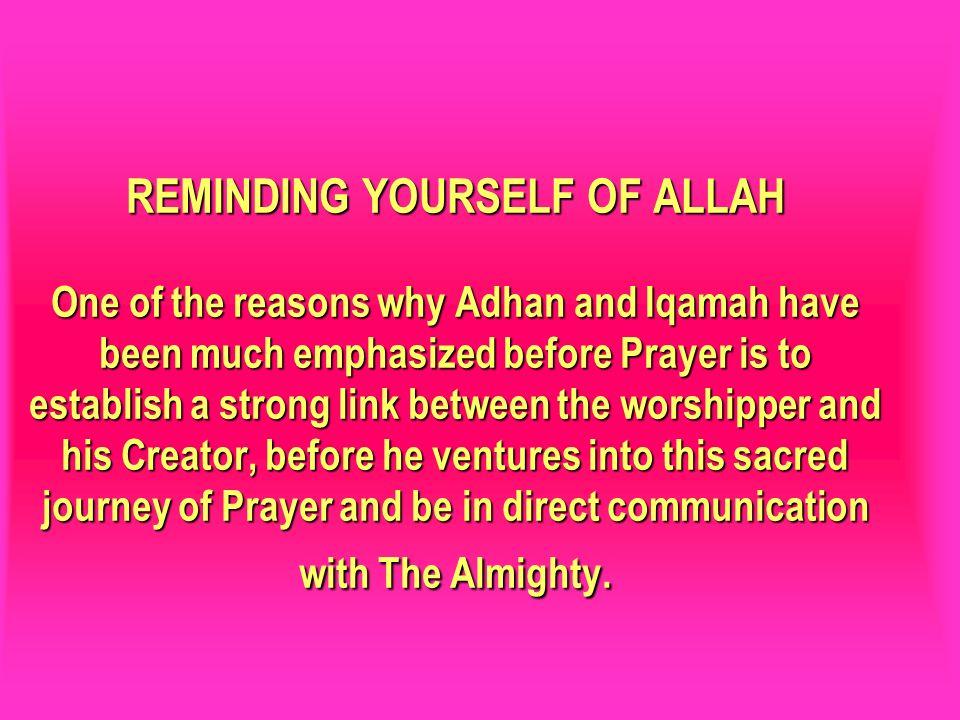 REMINDING YOURSELF OF ALLAH One of the reasons why Adhan and Iqamah have been much emphasized before Prayer is to establish a strong link between the worshipper and his Creator, before he ventures into this sacred journey of Prayer and be in direct communication with The Almighty.