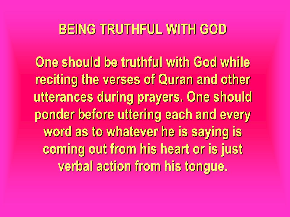 BEING TRUTHFUL WITH GOD One should be truthful with God while reciting the verses of Quran and other utterances during prayers. One should ponder before uttering each and every word as to whatever he is saying is coming out from his heart or is just verbal action from his tongue.
