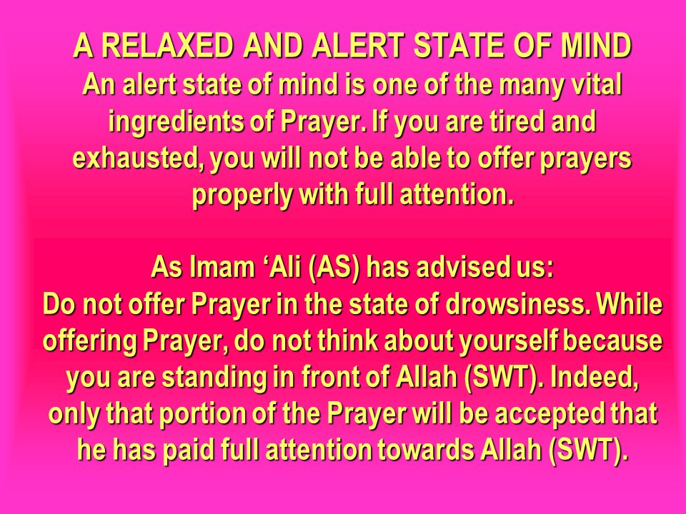 A RELAXED AND ALERT STATE OF MIND An alert state of mind is one of the many vital ingredients of Prayer. If you are tired and exhausted, you will not be able to offer prayers properly with full attention. As Imam 'Ali (AS) has advised us: Do not offer Prayer in the state of drowsiness. While offering Prayer, do not think about yourself because you are standing in front of Allah (SWT). Indeed, only that portion of the Prayer will be accepted that he has paid full attention towards Allah (SWT).