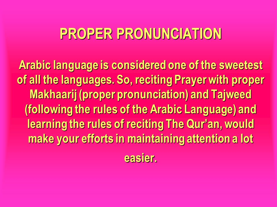 PROPER PRONUNCIATION Arabic language is considered one of the sweetest of all the languages. So, reciting Prayer with proper Makhaarij (proper pronunciation) and Tajweed (following the rules of the Arabic Language) and learning the rules of reciting The Qur'an, would make your efforts in maintaining attention a lot easier.