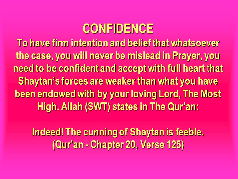 CONFIDENCE To have firm intention and belief that whatsoever the case, you will never be mislead in Prayer, you need to be confident and accept with full heart that Shaytan's forces are weaker than what you have been endowed with by your loving Lord, The Most High. Allah (SWT) states in The Qur'an: Indeed! The cunning of Shaytan is feeble. (Qur'an - Chapter 20, Verse 125)