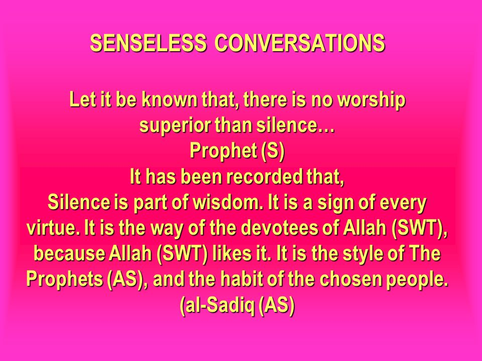 SENSELESS CONVERSATIONS Let it be known that, there is no worship superior than silence… Prophet (S) It has been recorded that, Silence is part of wisdom. It is a sign of every virtue. It is the way of the devotees of Allah (SWT), because Allah (SWT) likes it. It is the style of The Prophets (AS), and the habit of the chosen people. (al-Sadiq (AS)