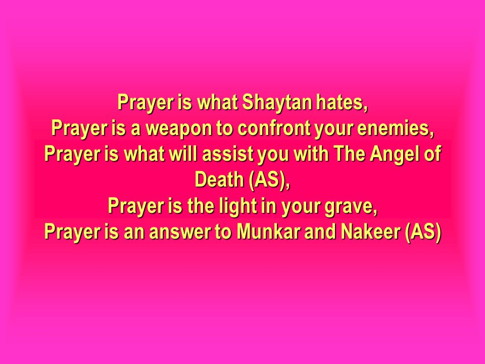Prayer is what Shaytan hates, Prayer is a weapon to confront your enemies, Prayer is what will assist you with The Angel of Death (AS), Prayer is the light in your grave, Prayer is an answer to Munkar and Nakeer (AS)