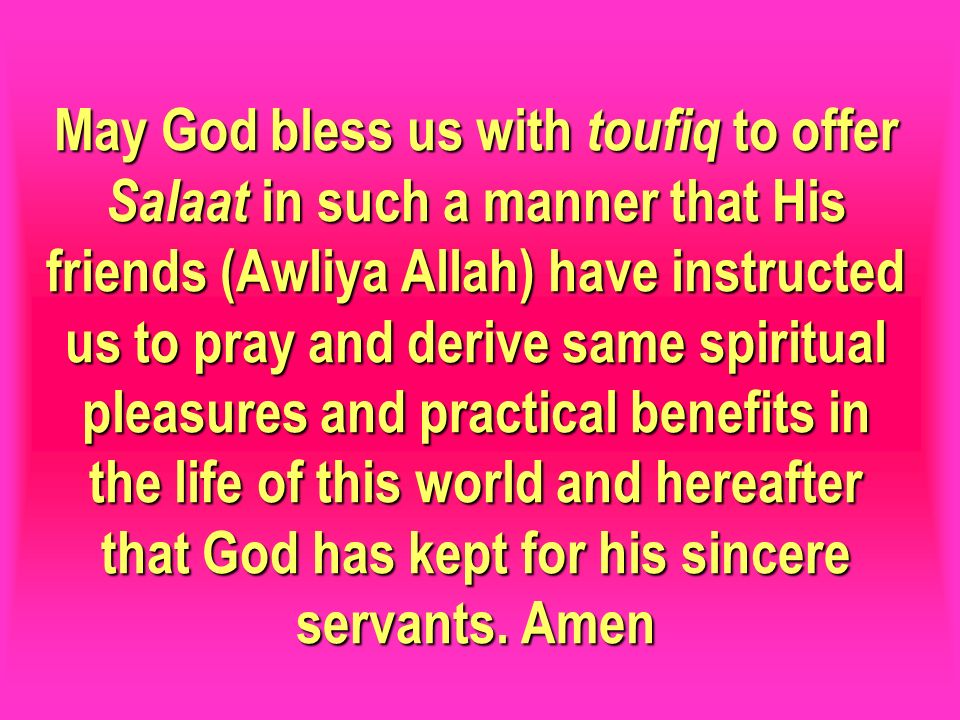 May God bless us with toufiq to offer Salaat in such a manner that His friends (Awliya Allah) have instructed us to pray and derive same spiritual pleasures and practical benefits in the life of this world and hereafter that God has kept for his sincere servants.