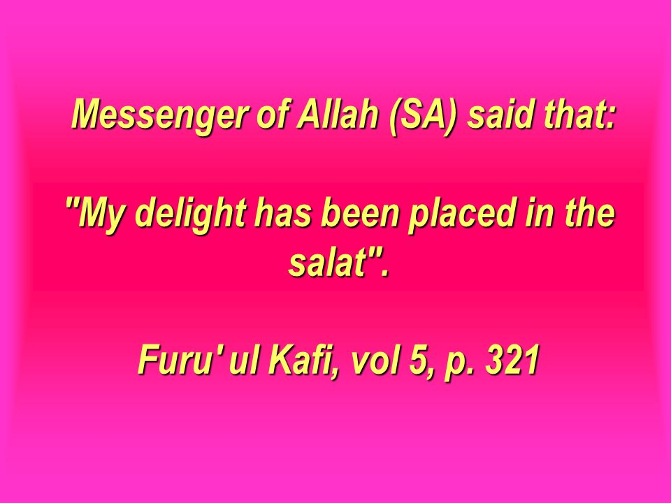 Messenger of Allah (SA) said that: My delight has been placed in the salat . Furu ul Kafi, vol 5, p. 321