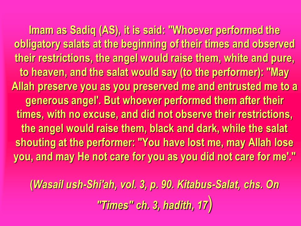 Imam as Sadiq (AS), it is said: Whoever performed the obligatory salats at the beginning of their times and observed their restrictions, the angel would raise them, white and pure, to heaven, and the salat would say (to the performer): May Allah preserve you as you preserved me and entrusted me to a generous angel . But whoever performed them after their times, with no excuse, and did not observe their restrictions, the angel would raise them, black and dark, while the salat shouting at the performer: You have lost me, may Allah lose you, and may He not care for you as you did not care for me . (Wasail ush-Shi ah, vol. 3, p. 90. Kitabus-Salat, chs. On Times ch. 3, hadith, 17)