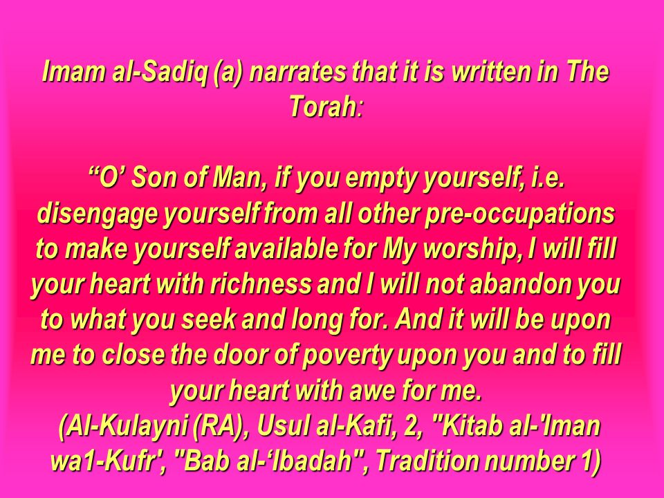 Imam al-Sadiq (a) narrates that it is written in The Torah: O' Son of Man, if you empty yourself, i.e. disengage yourself from all other pre-occupations to make yourself available for My worship, I will fill your heart with richness and I will not abandon you to what you seek and long for. And it will be upon me to close the door of poverty upon you and to fill your heart with awe for me. (Al-Kulayni (RA), Usul al-Kafi, 2, Kitab al- Iman wa1-Kufr , Bab al-'Ibadah , Tradition number 1)