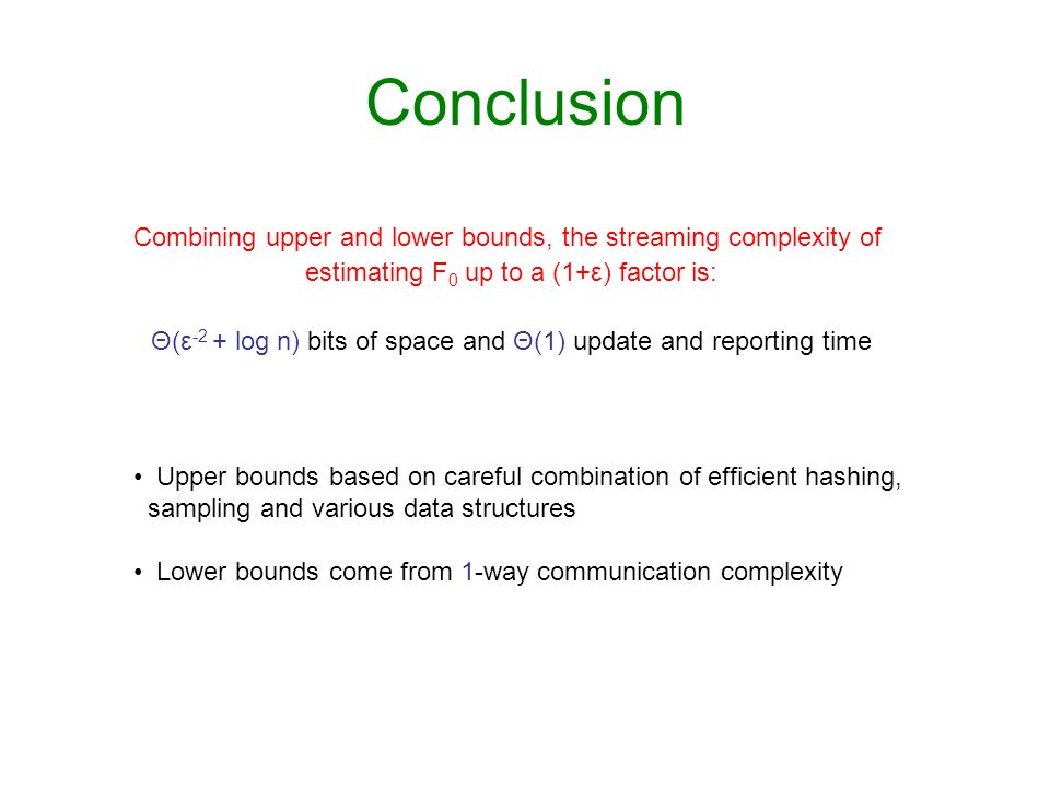 Conclusion Combining upper and lower bounds, the streaming complexity of. estimating F0 up to a (1+ε) factor is: