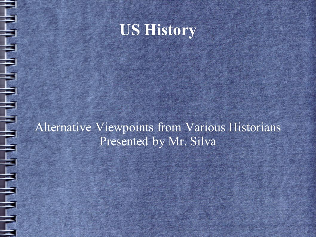 Alternative Viewpoints from Various Historians Presented by Mr. Silva