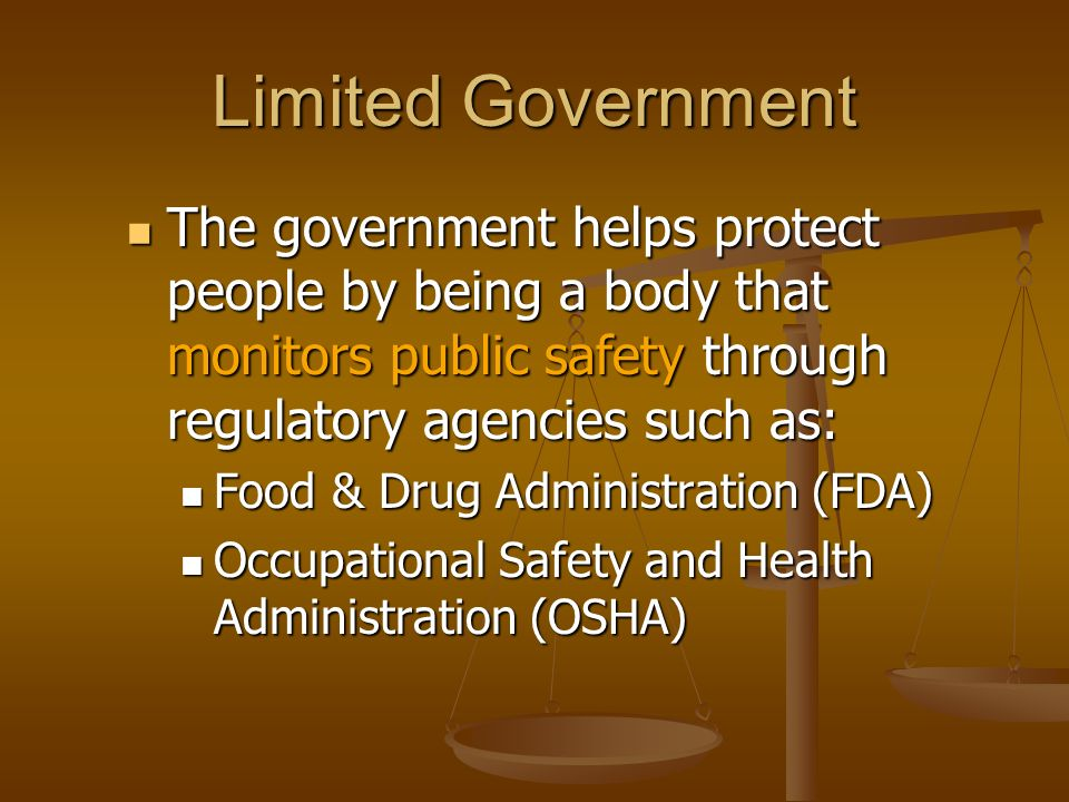 Limited Government The government helps protect people by being a body that monitors public safety through regulatory agencies such as: