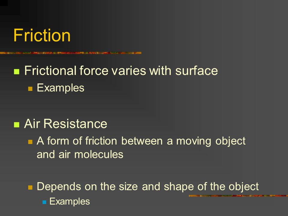 Friction Frictional force varies with surface Air Resistance Examples