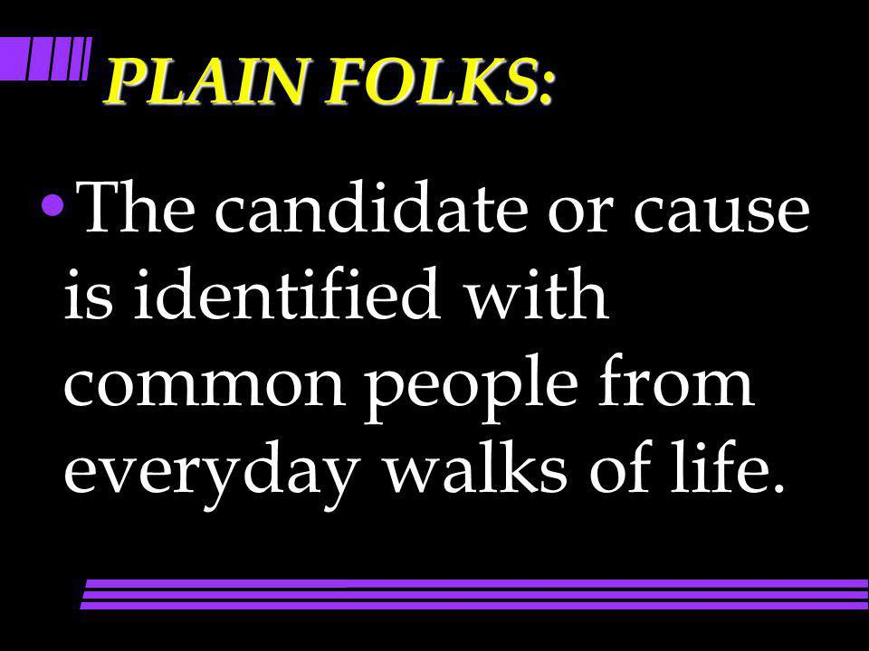PLAIN FOLKS: The candidate or cause is identified with common people from everyday walks of life.