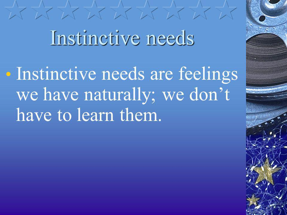 Instinctive needs Instinctive needs are feelings we have naturally; we don't have to learn them.
