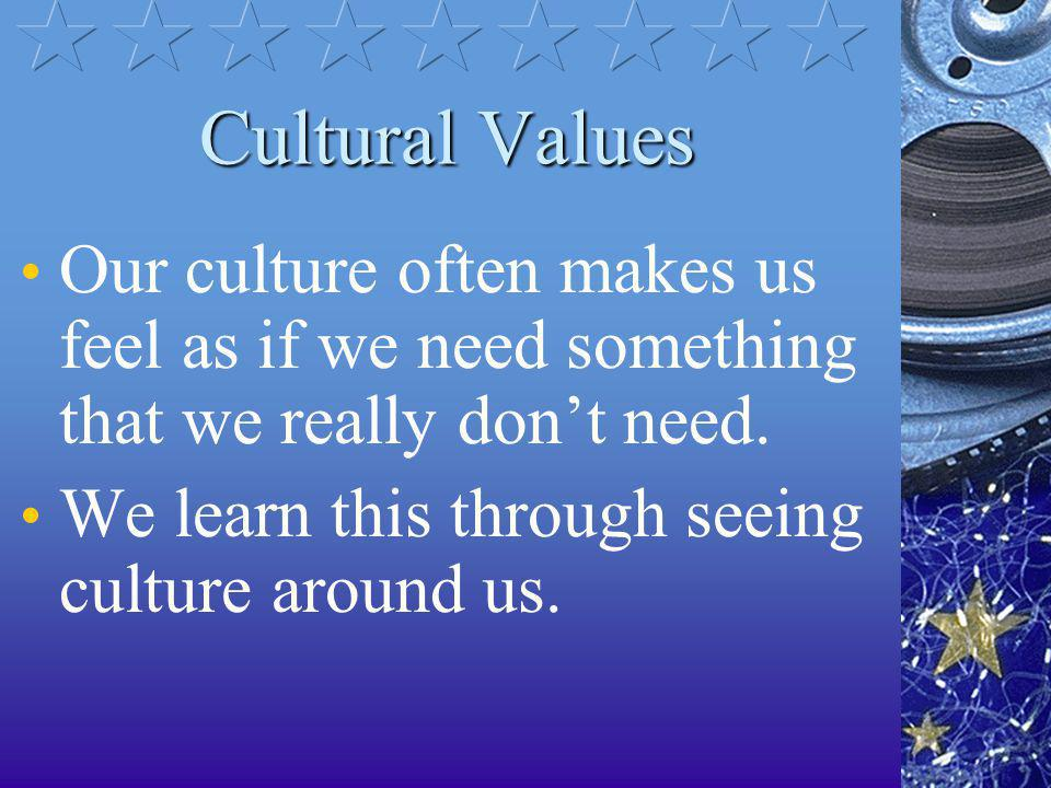 Cultural Values Our culture often makes us feel as if we need something that we really don't need.