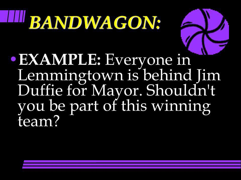 BANDWAGON: EXAMPLE: Everyone in Lemmingtown is behind Jim Duffie for Mayor.