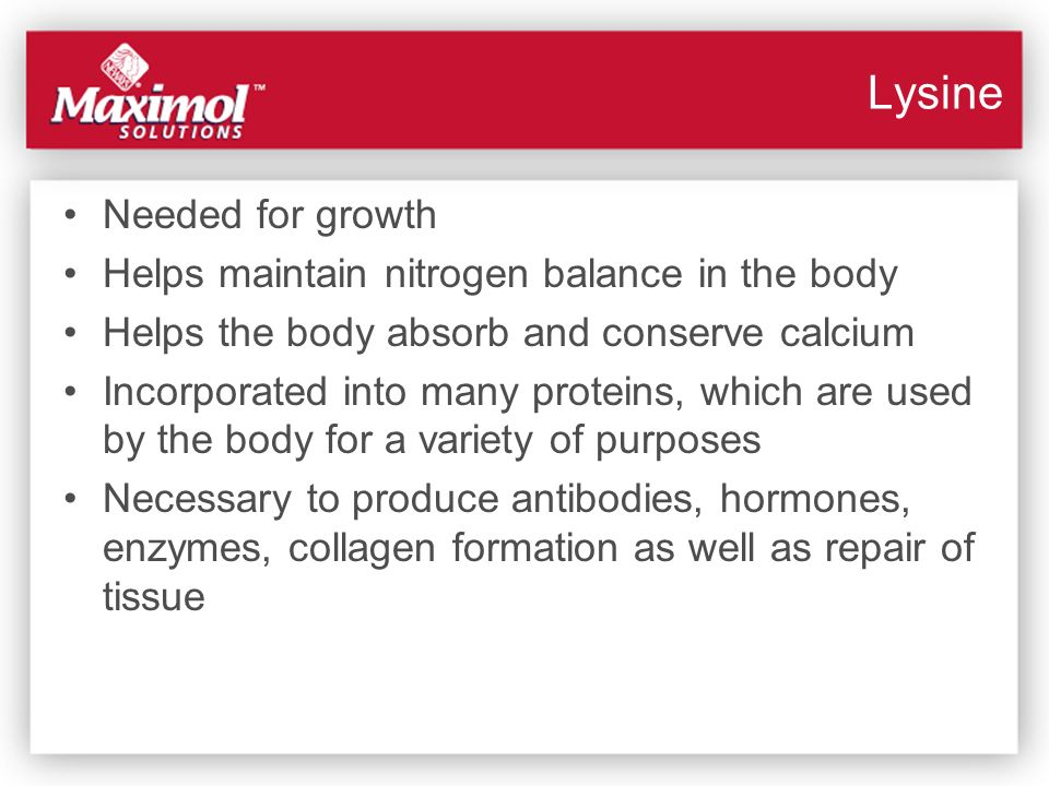 Lysine Needed for growth Helps maintain nitrogen balance in the body