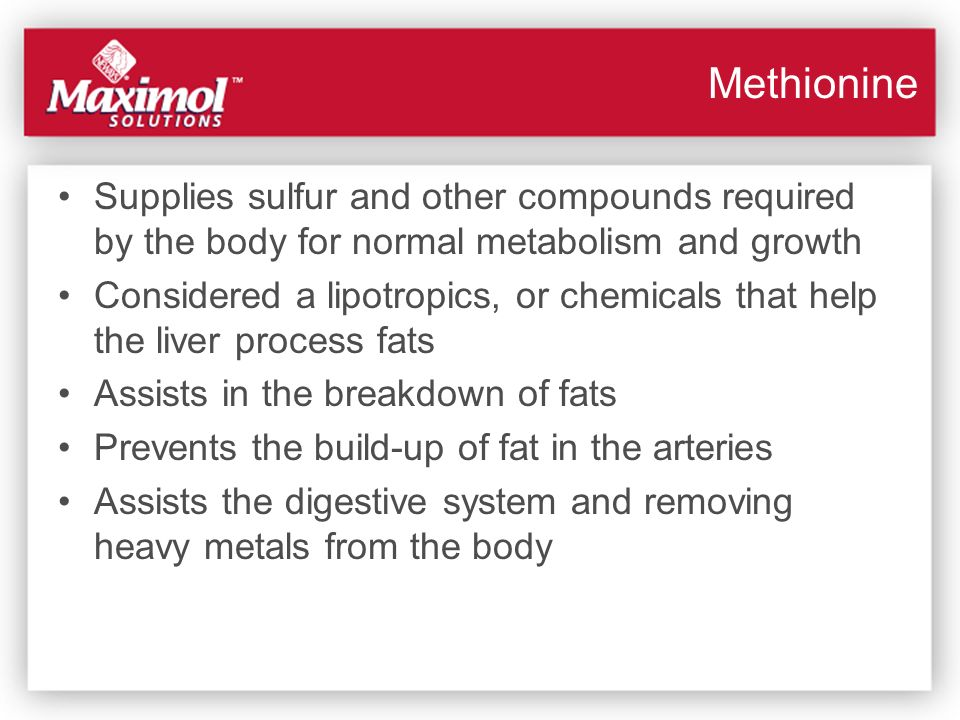 Methionine Supplies sulfur and other compounds required by the body for normal metabolism and growth.