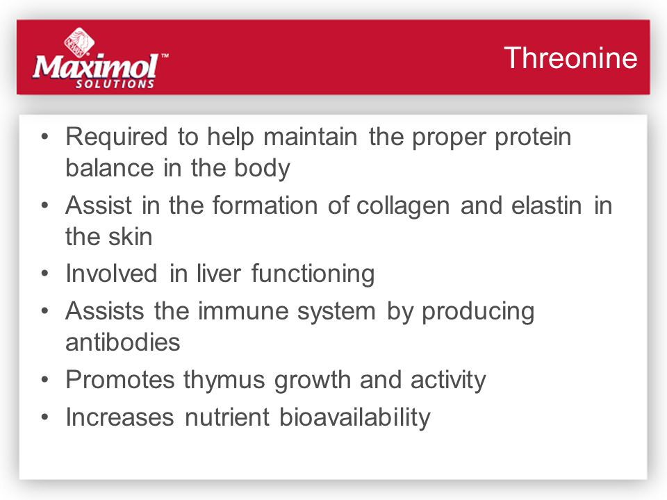 Threonine Required to help maintain the proper protein balance in the body. Assist in the formation of collagen and elastin in the skin.