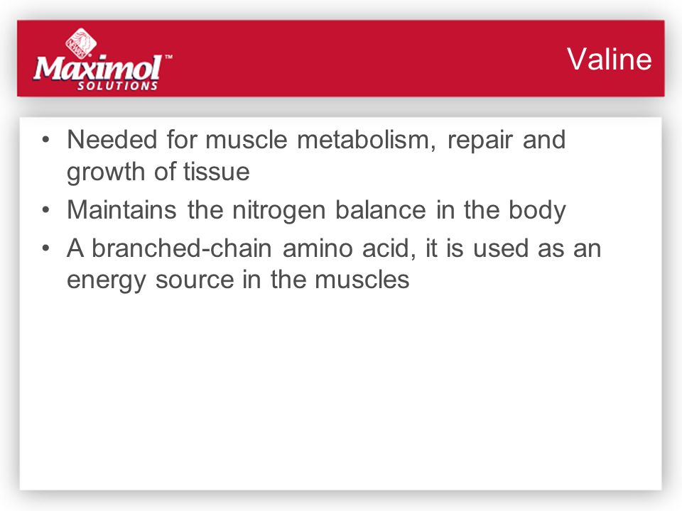 Valine Needed for muscle metabolism, repair and growth of tissue