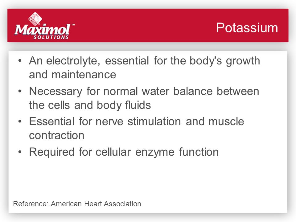 Potassium An electrolyte, essential for the body s growth and maintenance. Necessary for normal water balance between the cells and body fluids.