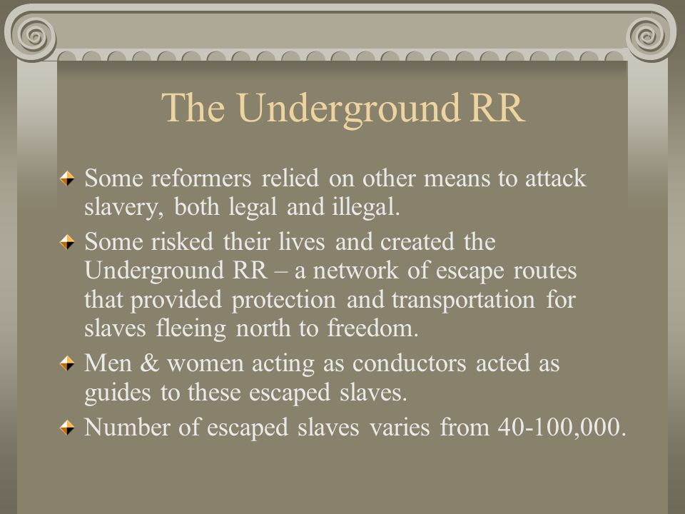 The Underground RR Some reformers relied on other means to attack slavery, both legal and illegal.