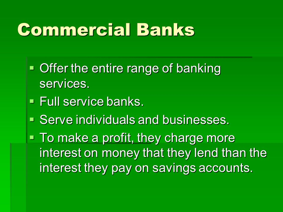Commercial Banks Offer the entire range of banking services.
