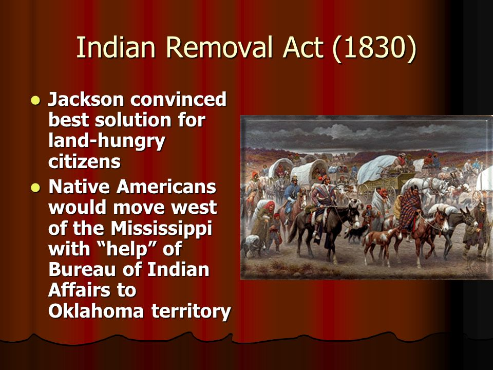 Indian Removal Act (1830) Jackson convinced best solution for land-hungry citizens.
