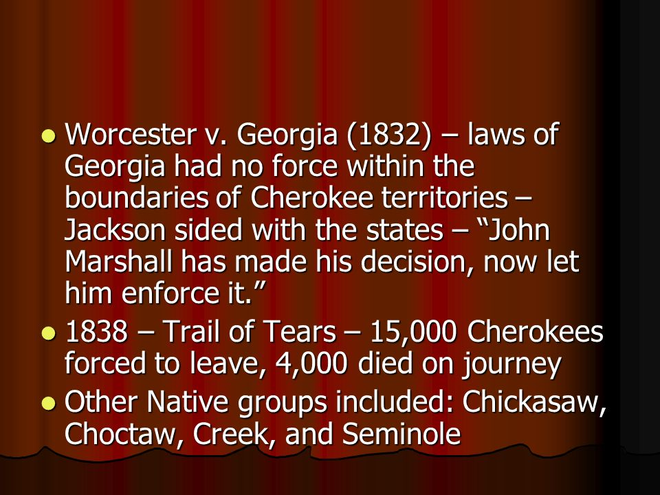 Worcester v. Georgia (1832) – laws of Georgia had no force within the boundaries of Cherokee territories – Jackson sided with the states – John Marshall has made his decision, now let him enforce it.
