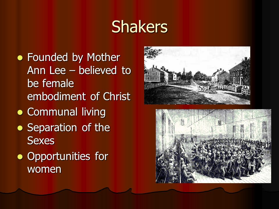 Shakers Founded by Mother Ann Lee – believed to be female embodiment of Christ. Communal living. Separation of the Sexes.