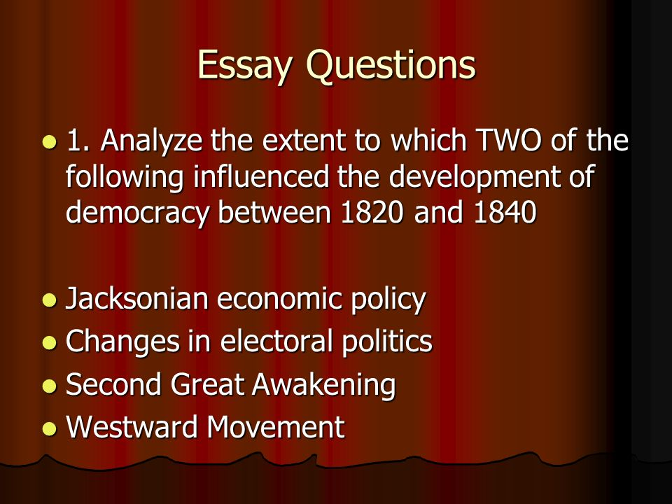 Essay Questions 1. Analyze the extent to which TWO of the following influenced the development of democracy between 1820 and