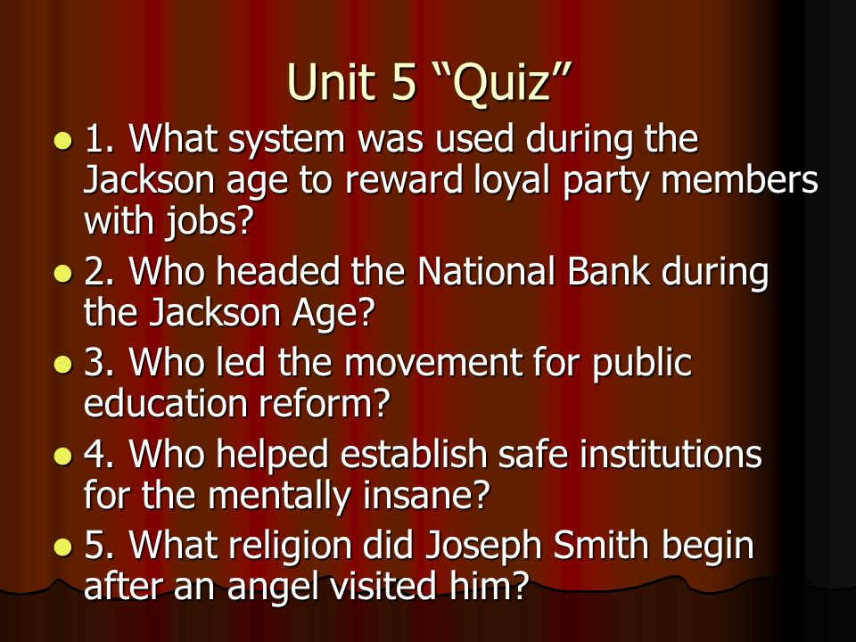 Unit 5 Quiz 1. What system was used during the Jackson age to reward loyal party members with jobs