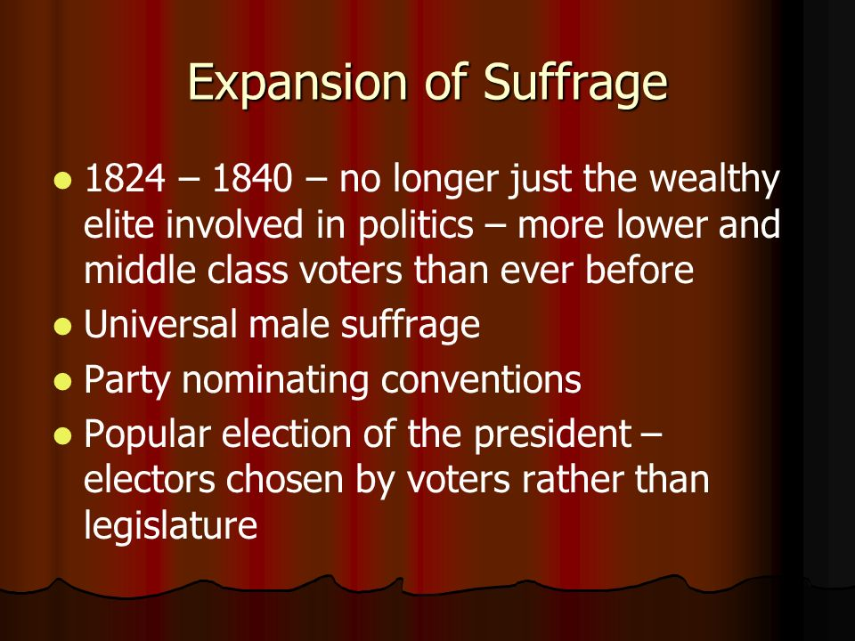 Expansion of Suffrage 1824 – 1840 – no longer just the wealthy elite involved in politics – more lower and middle class voters than ever before.