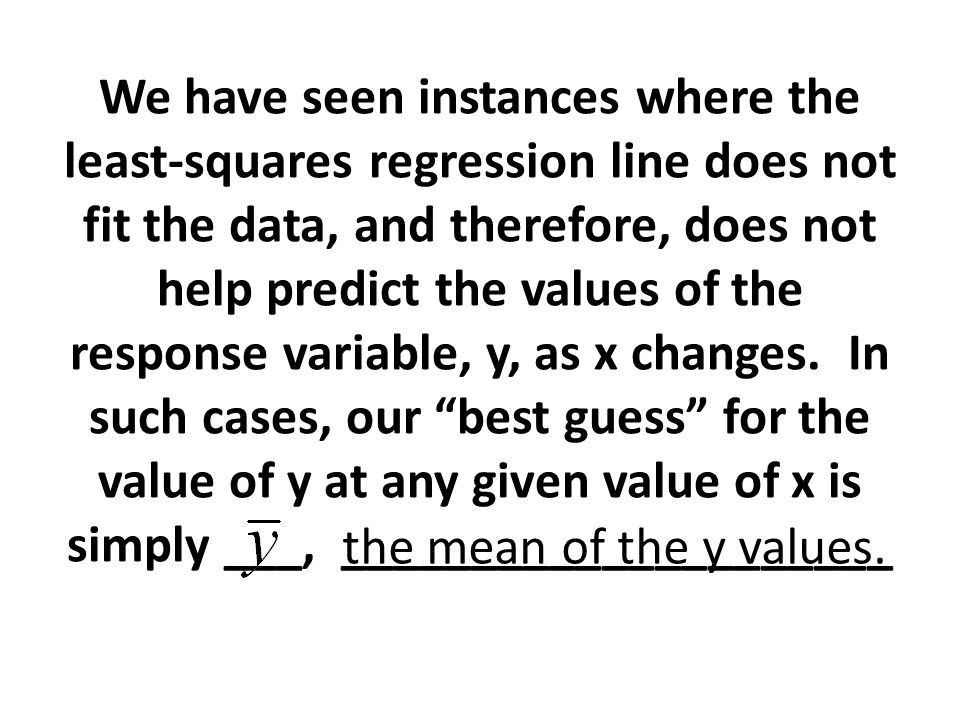 We have seen instances where the least-squares regression line does not fit the data, and therefore, does not help predict the values of the response variable, y, as x changes. In such cases, our best guess for the value of y at any given value of x is simply ___, _____________________