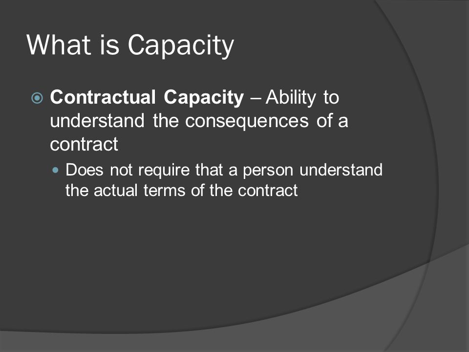 What is Capacity Contractual Capacity – Ability to understand the consequences of a contract.