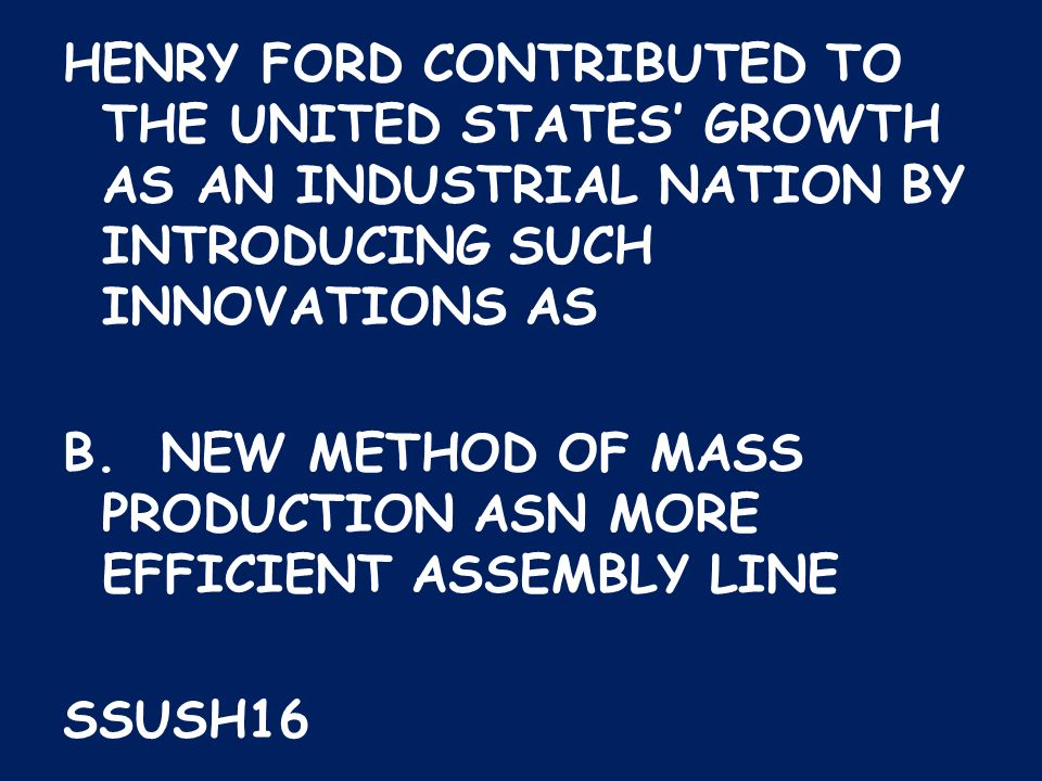 HENRY FORD CONTRIBUTED TO THE UNITED STATES' GROWTH AS AN INDUSTRIAL NATION BY INTRODUCING SUCH INNOVATIONS AS B.