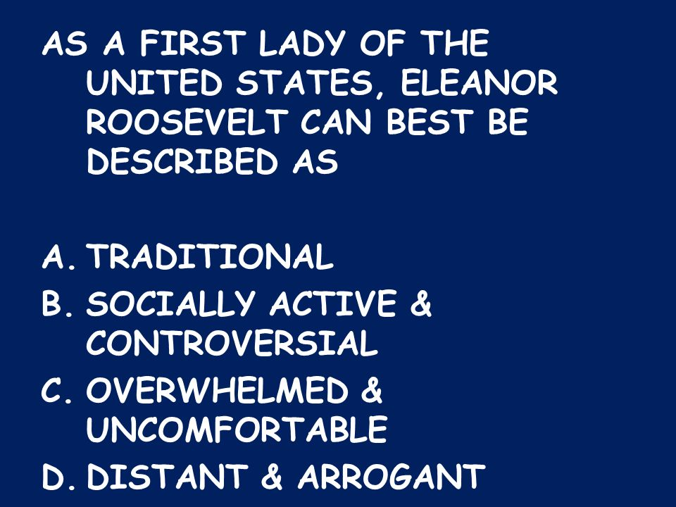 AS A FIRST LADY OF THE UNITED STATES, ELEANOR ROOSEVELT CAN BEST BE DESCRIBED AS