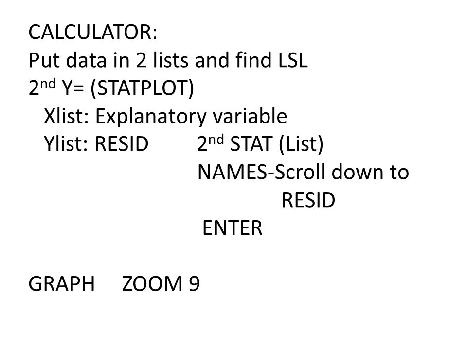 CALCULATOR: Put data in 2 lists and find LSL 2nd Y= (STATPLOT) Xlist: Explanatory variable Ylist: RESID 2nd STAT (List) NAMES-Scroll down to RESID ENTER GRAPH ZOOM 9