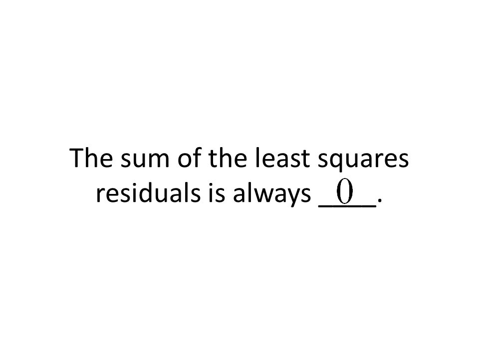The sum of the least squares residuals is always ____.
