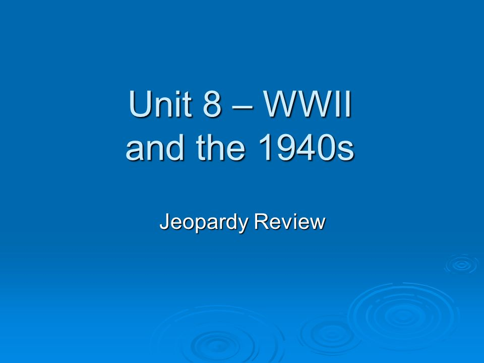 Unit 8 – WWII and the 1940s Jeopardy Review