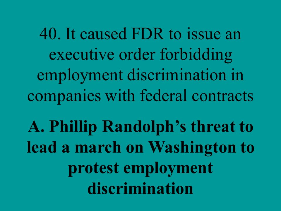 40. It caused FDR to issue an executive order forbidding employment discrimination in companies with federal contracts