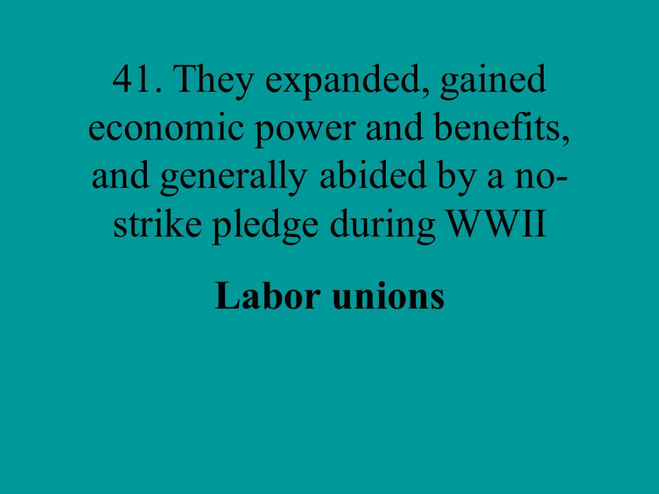 41. They expanded, gained economic power and benefits, and generally abided by a no-strike pledge during WWII