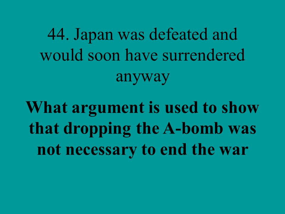 44. Japan was defeated and would soon have surrendered anyway