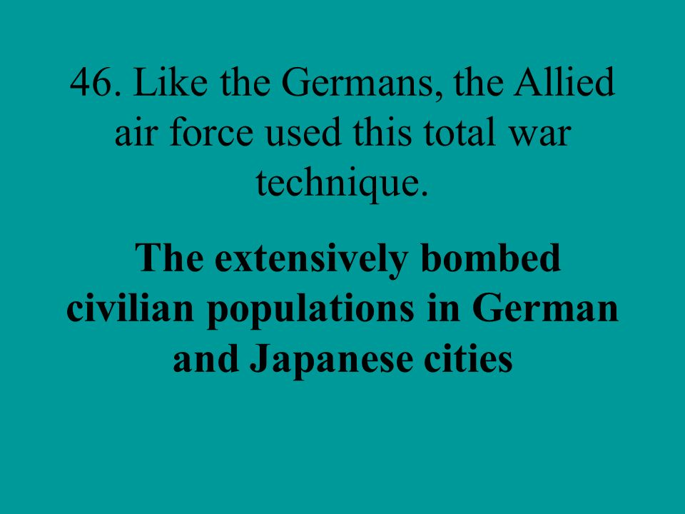 46. Like the Germans, the Allied air force used this total war technique.