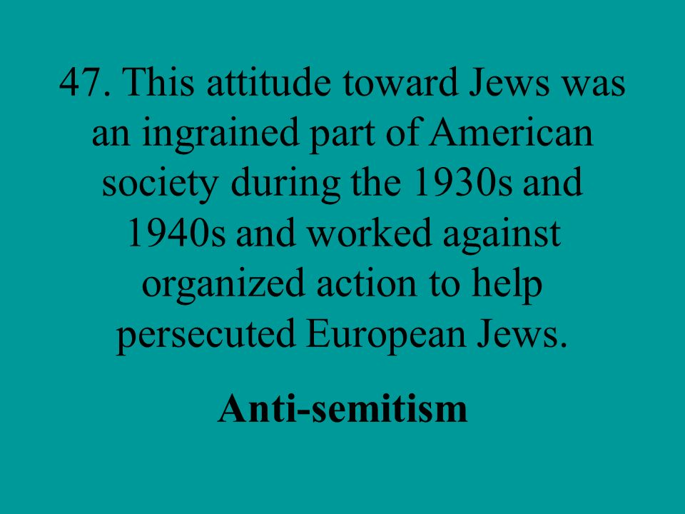 47. This attitude toward Jews was an ingrained part of American society during the 1930s and 1940s and worked against organized action to help persecuted European Jews.