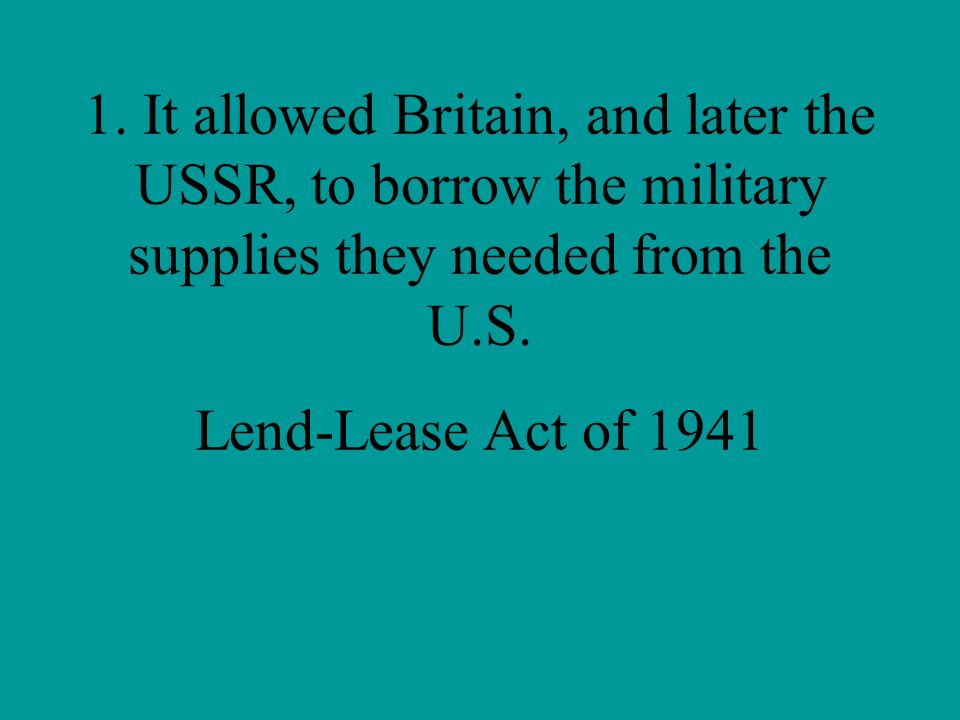 1. It allowed Britain, and later the USSR, to borrow the military supplies they needed from the U.S.