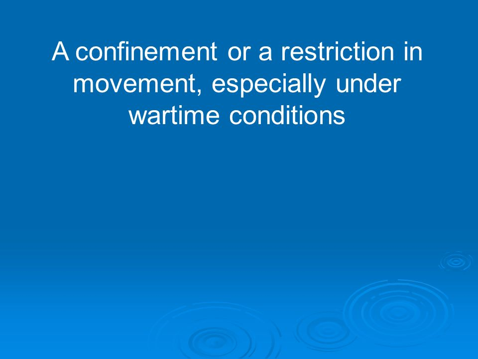 A confinement or a restriction in movement, especially under wartime conditions