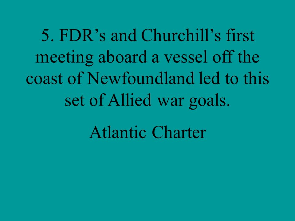 5. FDR's and Churchill's first meeting aboard a vessel off the coast of Newfoundland led to this set of Allied war goals.