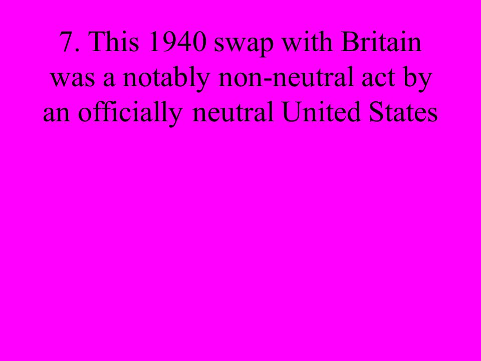 7. This 1940 swap with Britain was a notably non-neutral act by an officially neutral United States